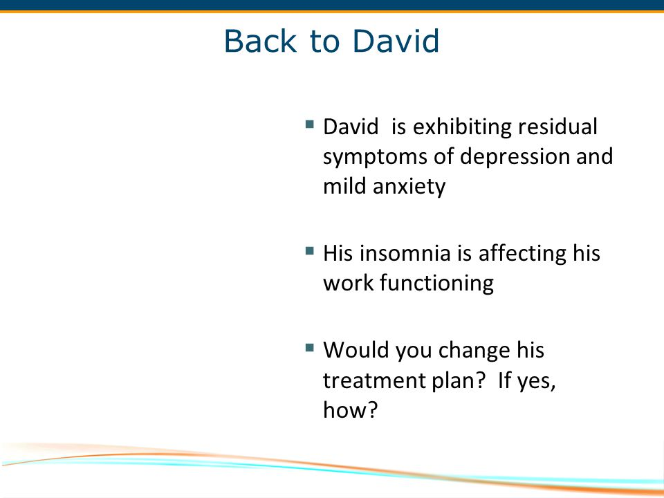 Back to David David is exhibiting residual symptoms of depression and mild anxiety. His insomnia is affecting his work functioning.