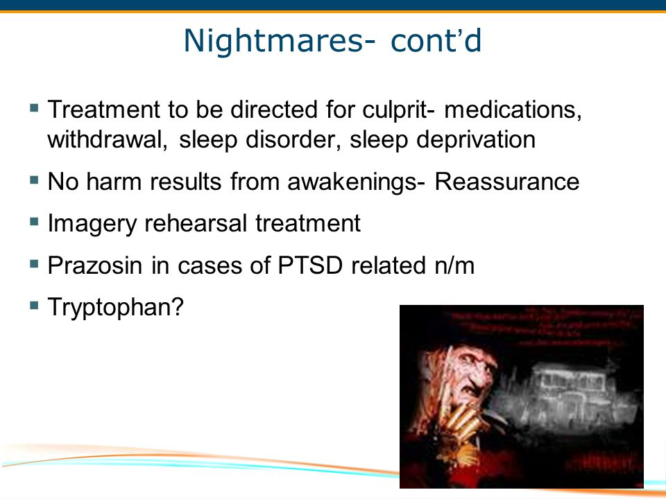 Nightmares- cont'd Treatment to be directed for culprit- medications, withdrawal, sleep disorder, sleep deprivation.