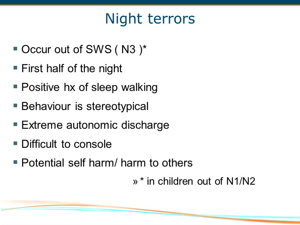 Night terrors Occur out of SWS ( N3 )* First half of the night