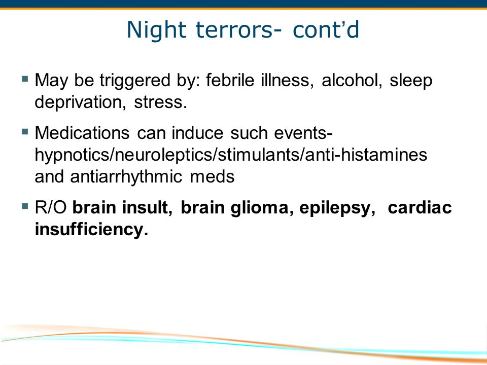 Night terrors- cont'd May be triggered by: febrile illness, alcohol, sleep deprivation, stress.