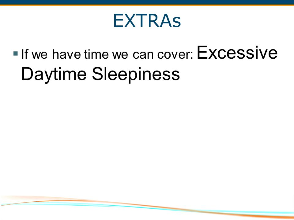 EXTRAs If we have time we can cover: Excessive Daytime Sleepiness