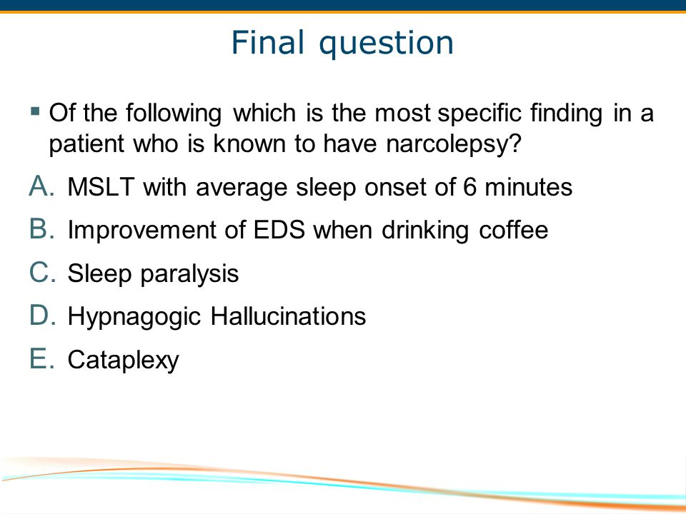 Final question Of the following which is the most specific finding in a patient who is known to have narcolepsy