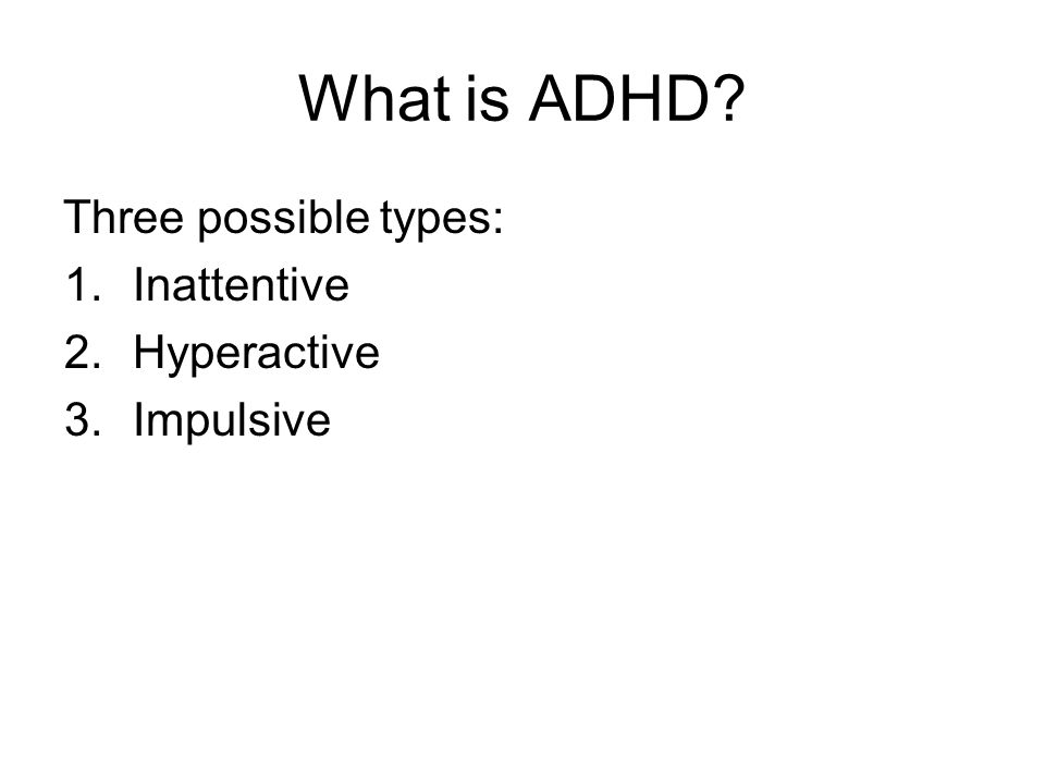 What is ADHD Three possible types: Inattentive Hyperactive Impulsive
