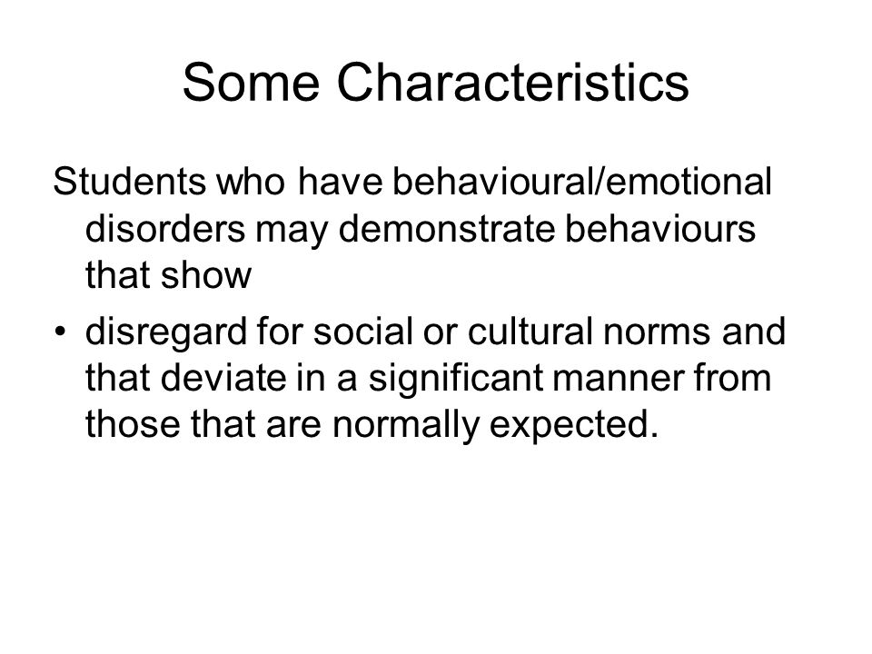 Some Characteristics Students who have behavioural/emotional disorders may demonstrate behaviours that show.
