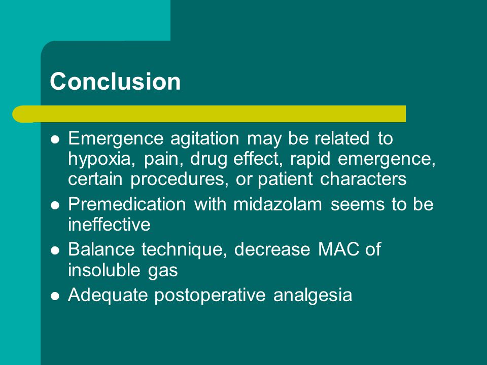 Conclusion Emergence agitation may be related to hypoxia, pain, drug effect, rapid emergence, certain procedures, or patient characters.