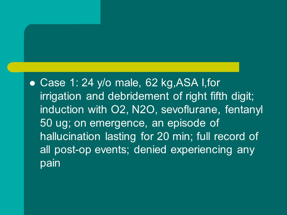Case 1: 24 y/o male, 62 kg,ASA I,for irrigation and debridement of right fifth digit; induction with O2, N2O, sevoflurane, fentanyl 50 ug; on emergence, an episode of hallucination lasting for 20 min; full record of all post-op events; denied experiencing any pain