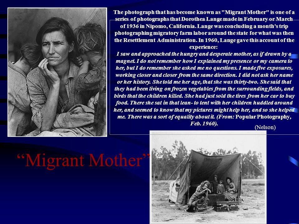 The photograph that has become known as Migrant Mother is one of a series of photographs that Dorothea Lange made in February or March of 1936 in Nipomo, California. Lange was concluding a month s trip photographing migratory farm labor around the state for what was then the Resettlement Administration. In 1960, Lange gave this account of the experience: