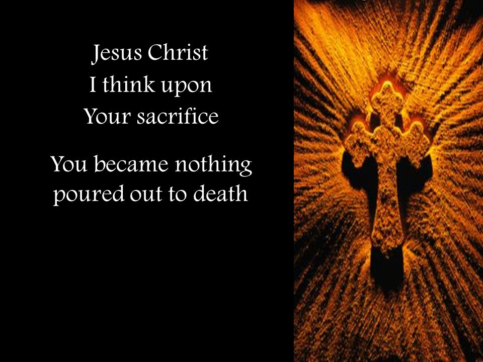 Jesus Christ I think upon Your sacrifice You became nothing poured out to death
