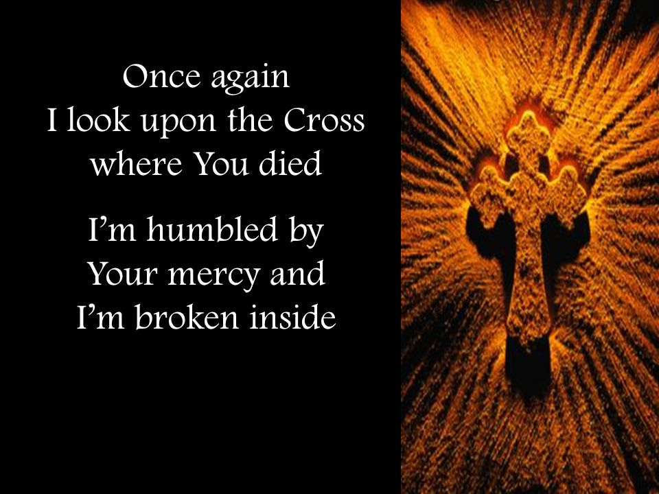Once again I look upon the Cross where You died I'm humbled by Your mercy and I'm broken inside