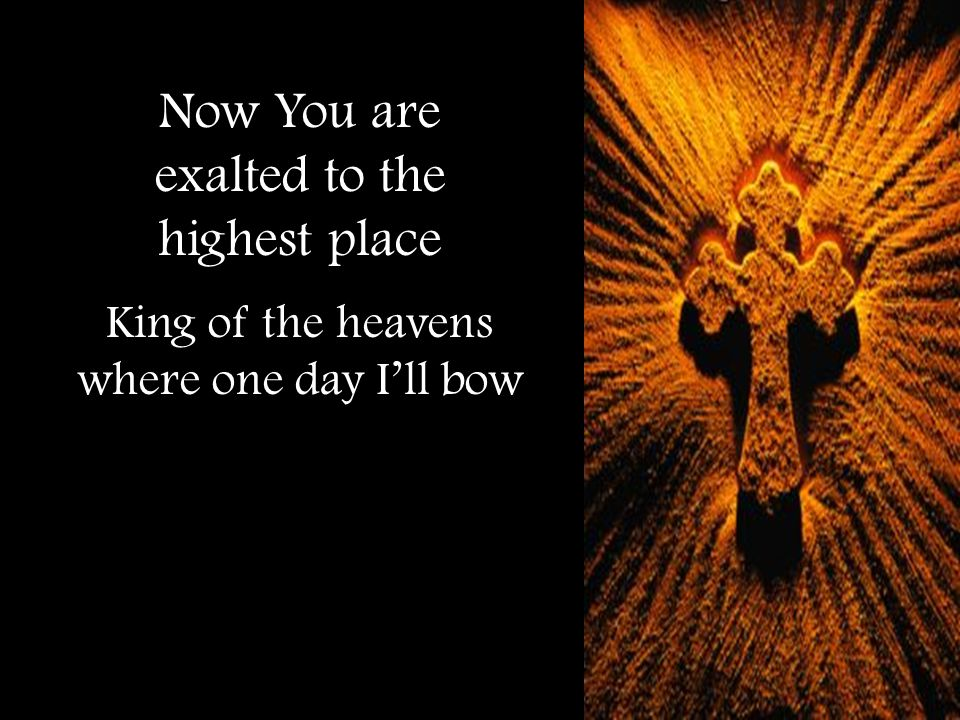 Now You are exalted to the highest place King of the heavens