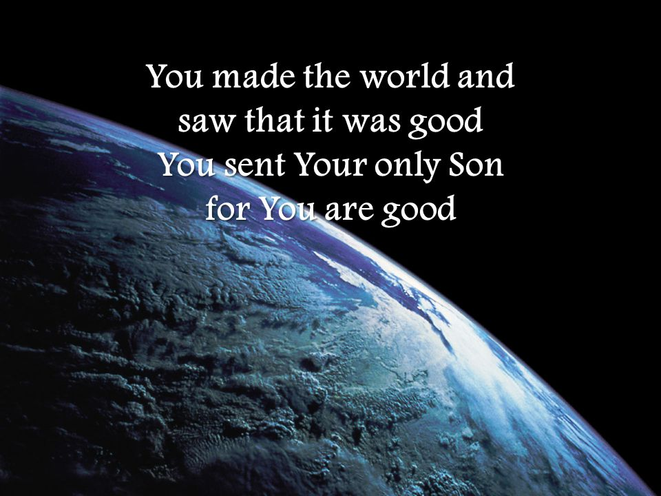 You made the world and saw that it was good You sent Your only Son for You are good