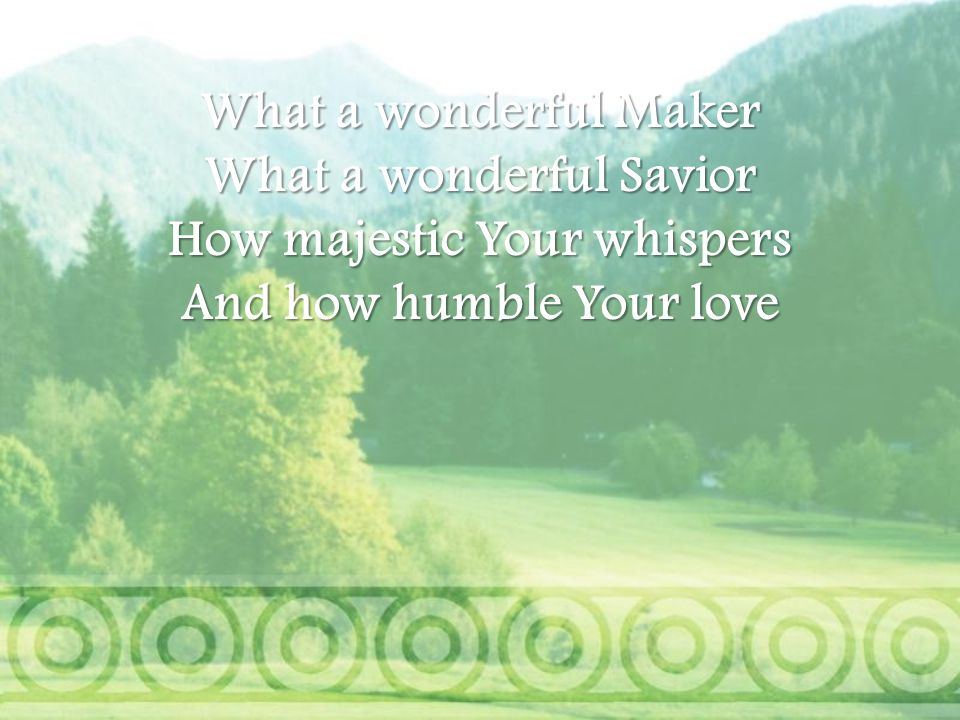 What a wonderful Savior How majestic Your whispers