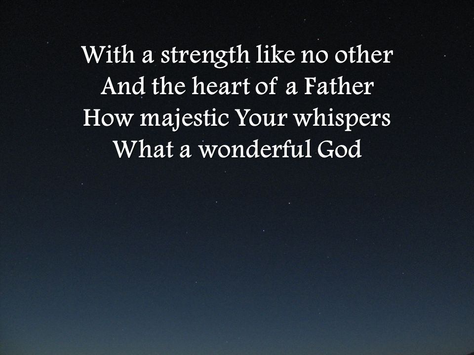 With a strength like no other And the heart of a Father