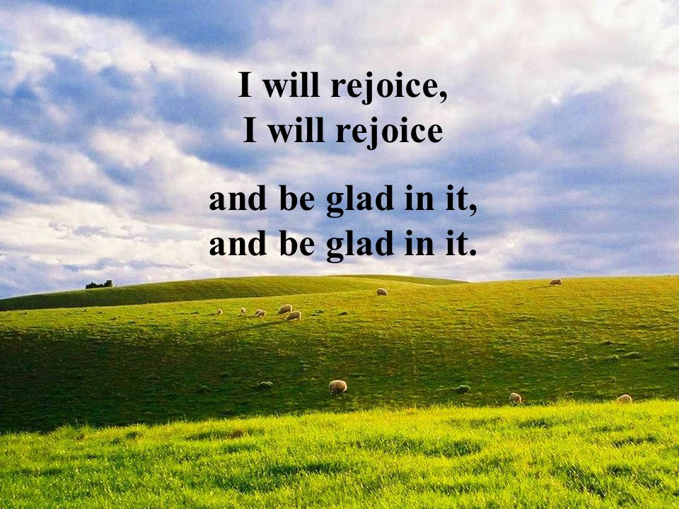 I will rejoice, I will rejoice and be glad in it, and be glad in it.
