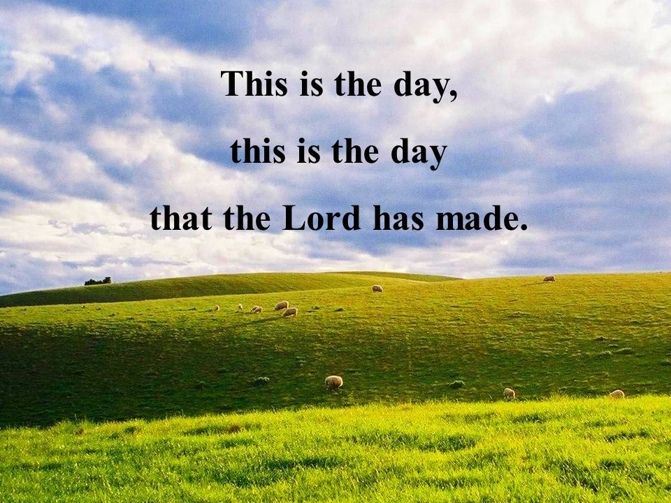 This is the day, this is the day that the Lord has made.