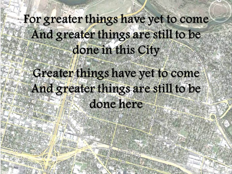 For greater things have yet to come And greater things are still to be done in this City Greater things have yet to come And greater things are still to be done here