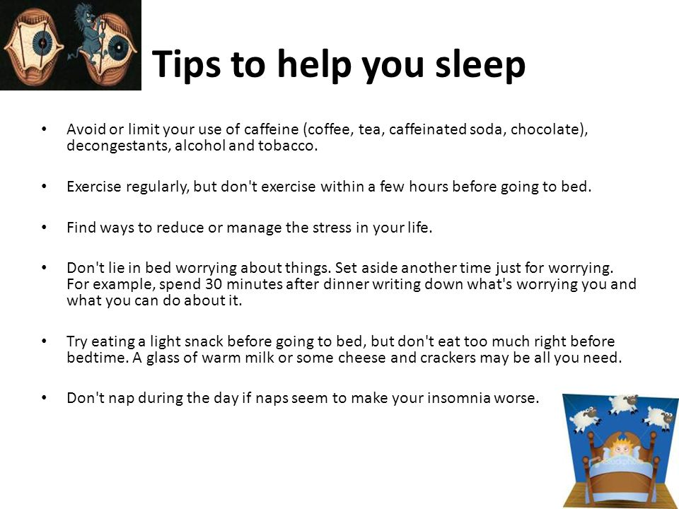 Tips to help you sleep Avoid or limit your use of caffeine (coffee, tea, caffeinated soda, chocolate), decongestants, alcohol and tobacco.