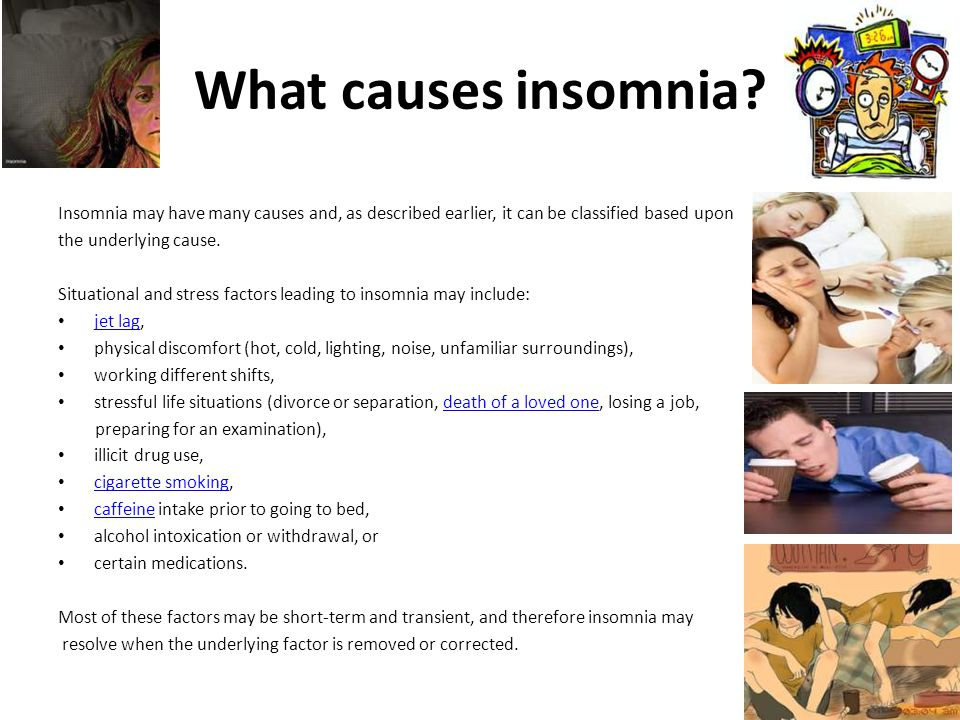 What causes insomnia Insomnia may have many causes and, as described earlier, it can be classified based upon.