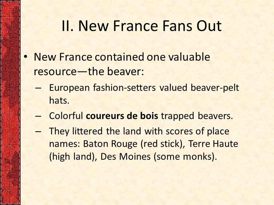 II. New France Fans Out New France contained one valuable resource—the beaver: European fashion-setters valued beaver-pelt hats.