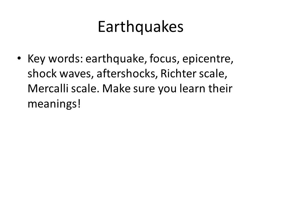 Earthquakes Key words: earthquake, focus, epicentre, shock waves, aftershocks, Richter scale, Mercalli scale.