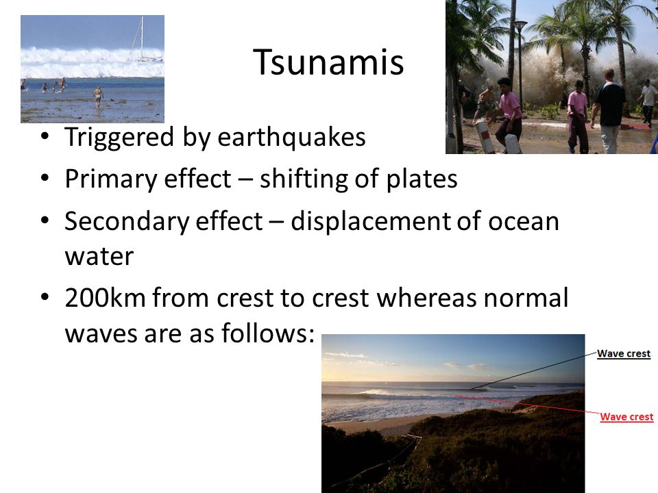 Tsunamis Triggered by earthquakes Primary effect – shifting of plates
