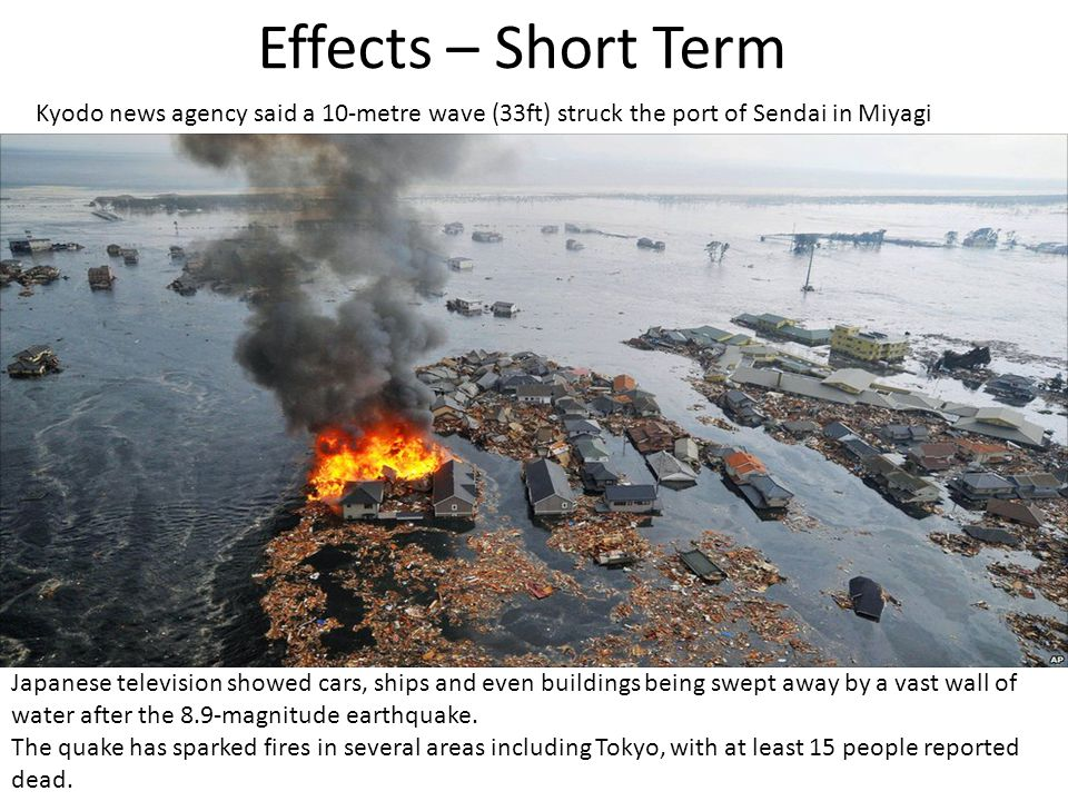 Effects – Short Term Kyodo news agency said a 10-metre wave (33ft) struck the port of Sendai in Miyagi.