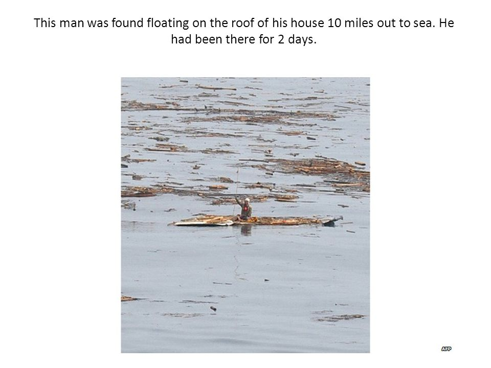This man was found floating on the roof of his house 10 miles out to sea.