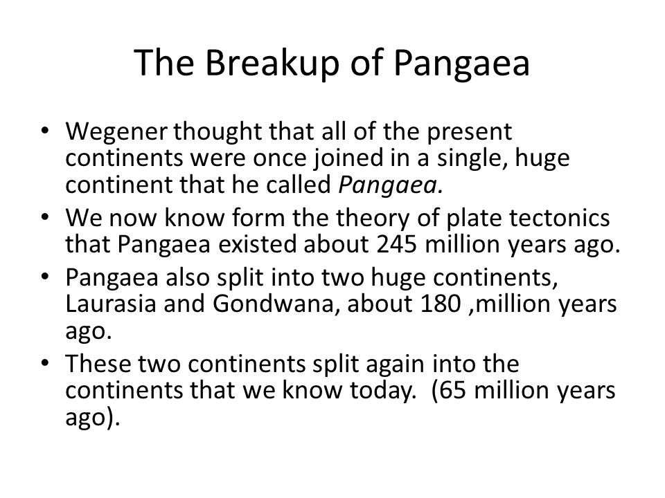 The Breakup of Pangaea Wegener thought that all of the present continents were once joined in a single, huge continent that he called Pangaea.