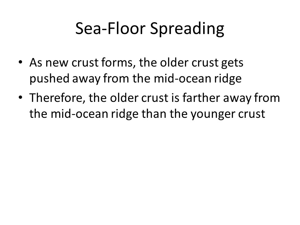 Sea-Floor Spreading As new crust forms, the older crust gets pushed away from the mid-ocean ridge.