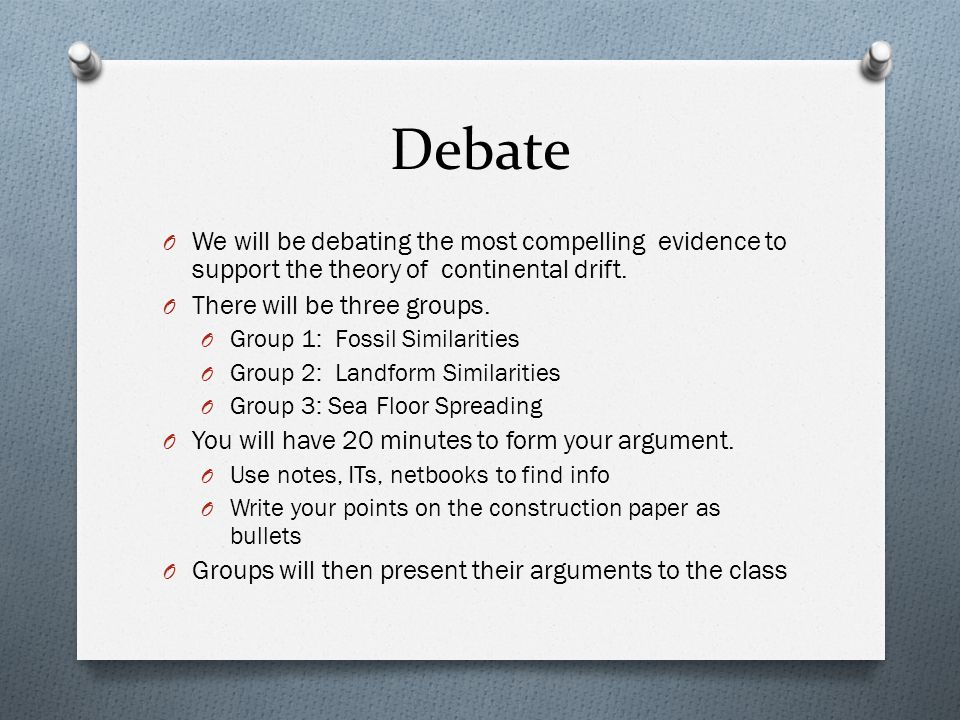 Debate We will be debating the most compelling evidence to support the theory of continental drift.