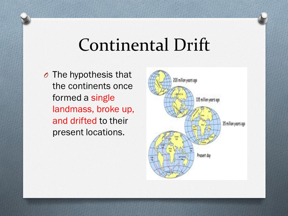 Continental Drift The hypothesis that the continents once formed a single landmass, broke up, and drifted to their present locations.