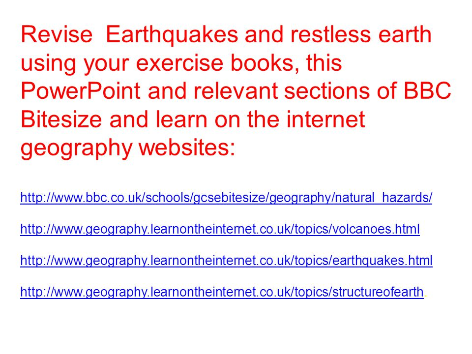 Revise Earthquakes and restless earth using your exercise books, this PowerPoint and relevant sections of BBC Bitesize and learn on the internet geography websites: