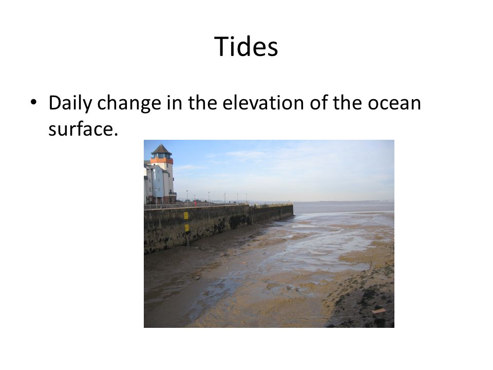 Tides Daily change in the elevation of the ocean surface.