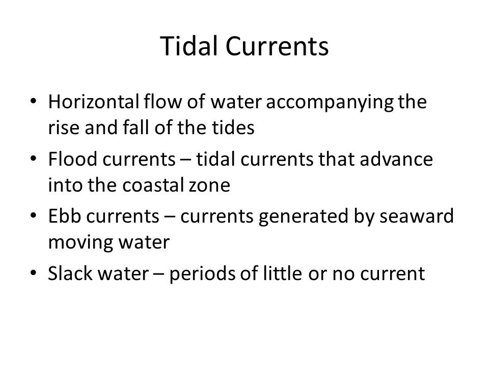 Tidal Currents Horizontal flow of water accompanying the rise and fall of the tides.