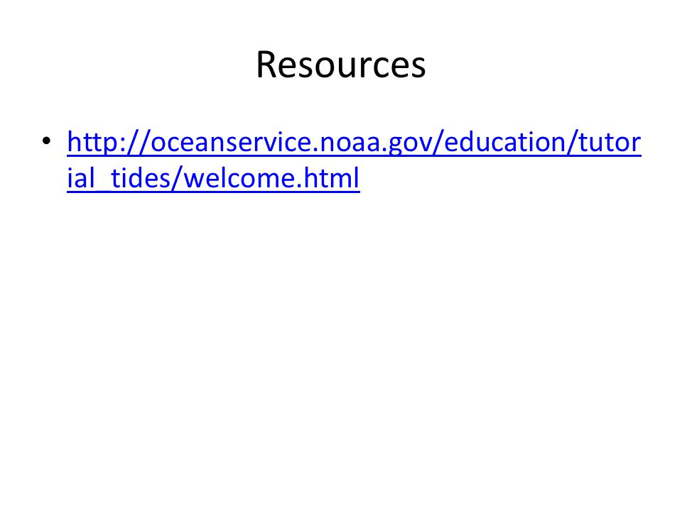 Resources http://oceanservice.noaa.gov/education/tutorial_tides/welcome.html