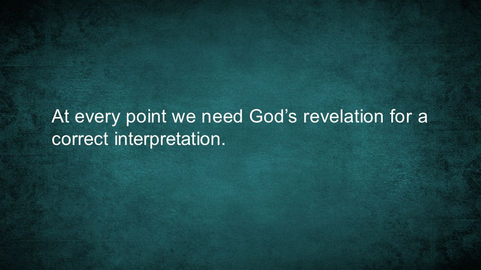 At every point we need God's revelation for a correct interpretation.
