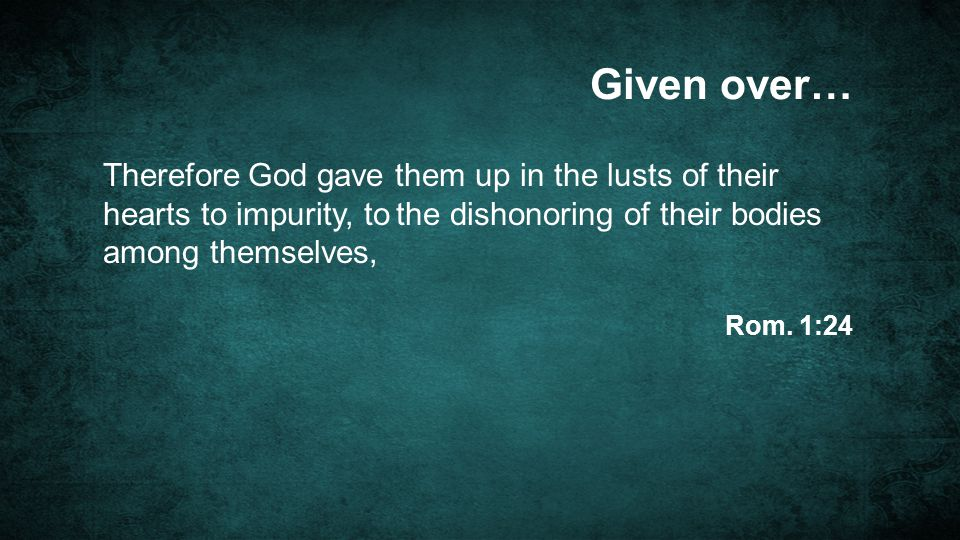 Given over… Therefore God gave them up in the lusts of their hearts to impurity, to the dishonoring of their bodies among themselves,
