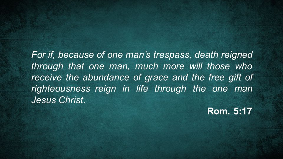 For if, because of one man's trespass, death reigned through that one man, much more will those who receive the abundance of grace and the free gift of righteousness reign in life through the one man Jesus Christ.
