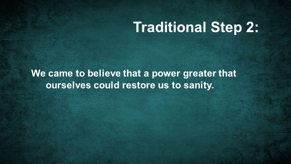Traditional Step 2: We came to believe that a power greater that ourselves could restore us to sanity.