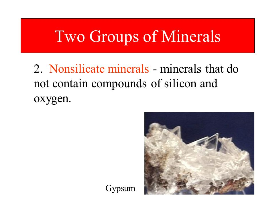 Two Groups of Minerals 2. Nonsilicate minerals - minerals that do not contain compounds of silicon and oxygen.