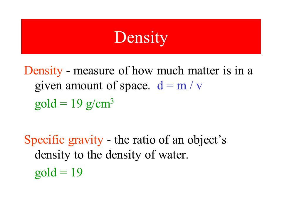 Density Density - measure of how much matter is in a given amount of space. d = m / v. gold = 19 g/cm3.