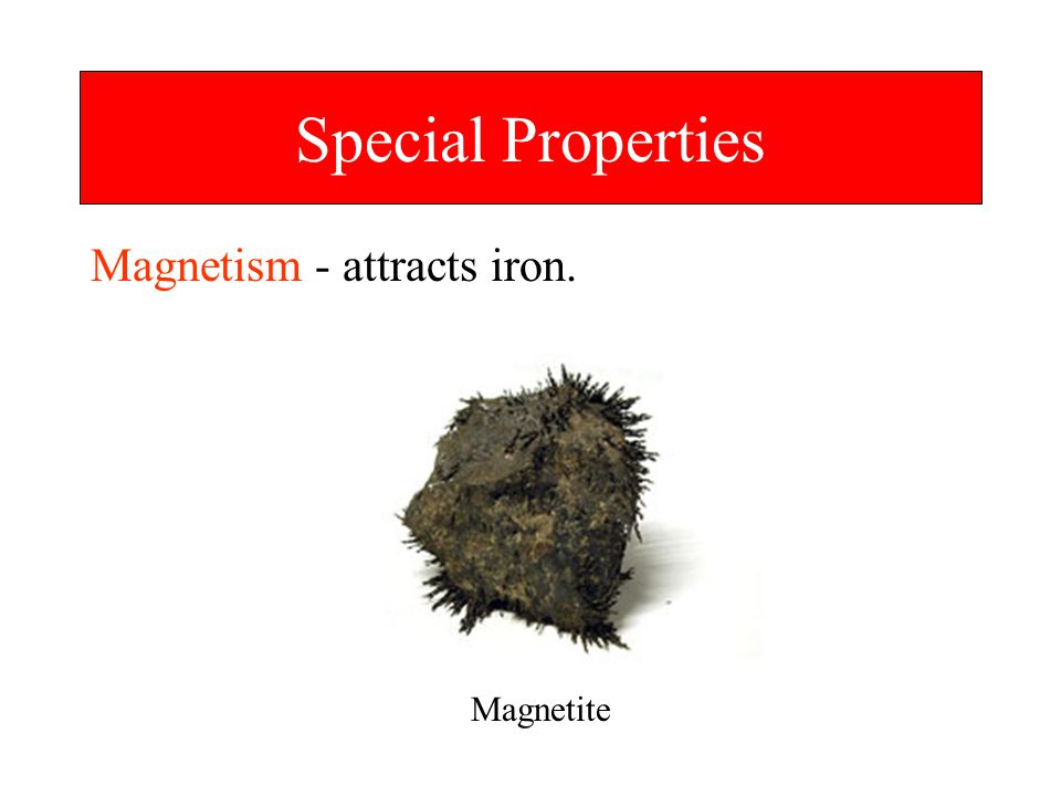 Special Properties Magnetism - attracts iron. Magnetite