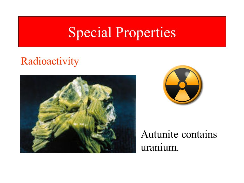 Special Properties Radioactivity Autunite contains uranium.