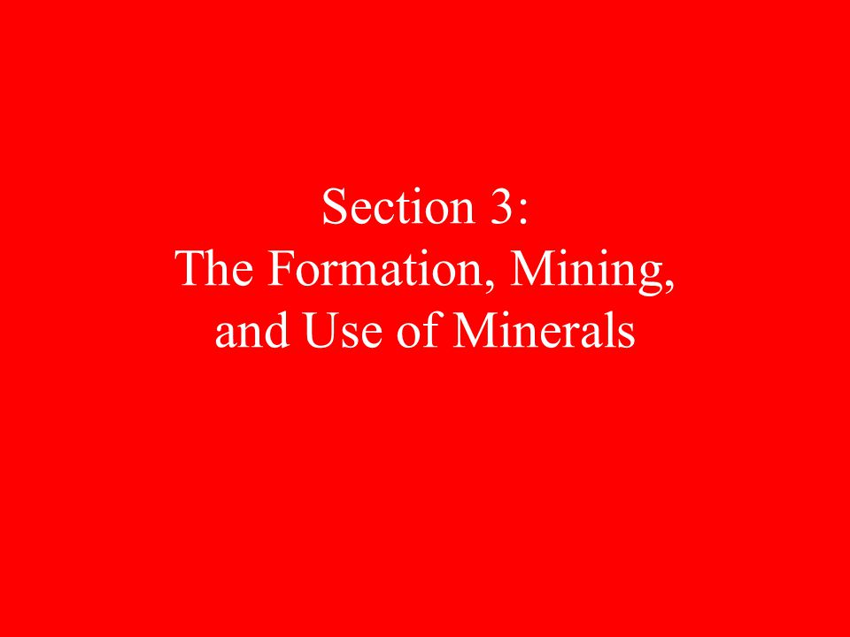 Section 3: The Formation, Mining, and Use of Minerals