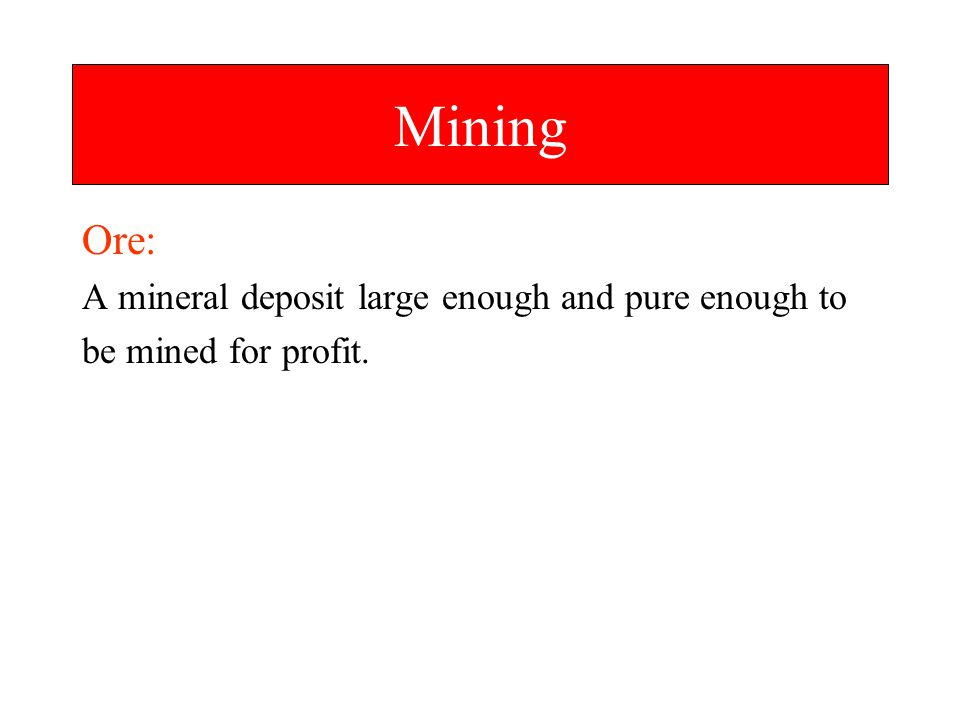 Mining Ore: A mineral deposit large enough and pure enough to