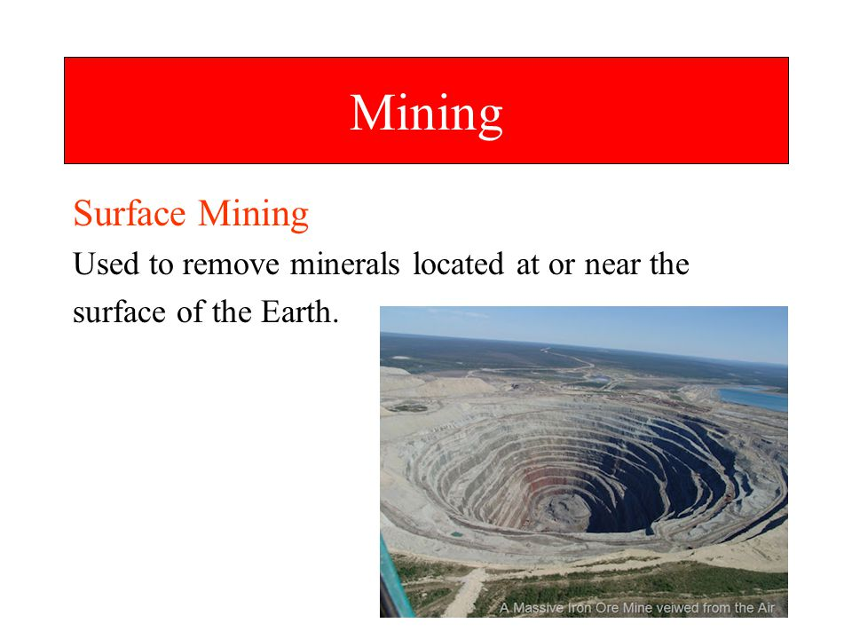 Mining Surface Mining Used to remove minerals located at or near the