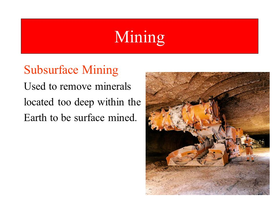 Mining Subsurface Mining Used to remove minerals
