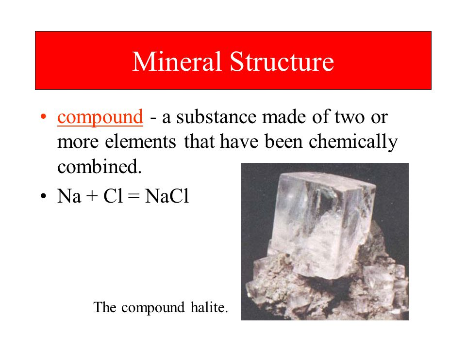 Mineral Structure compound - a substance made of two or more elements that have been chemically combined.