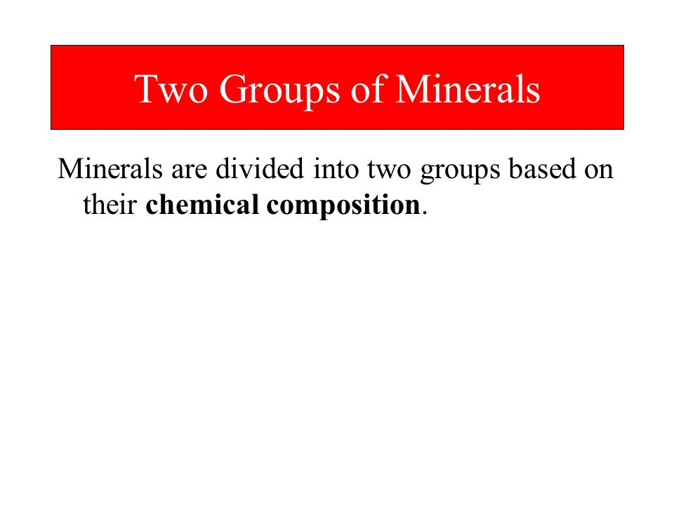 Two Groups of Minerals Minerals are divided into two groups based on their chemical composition.