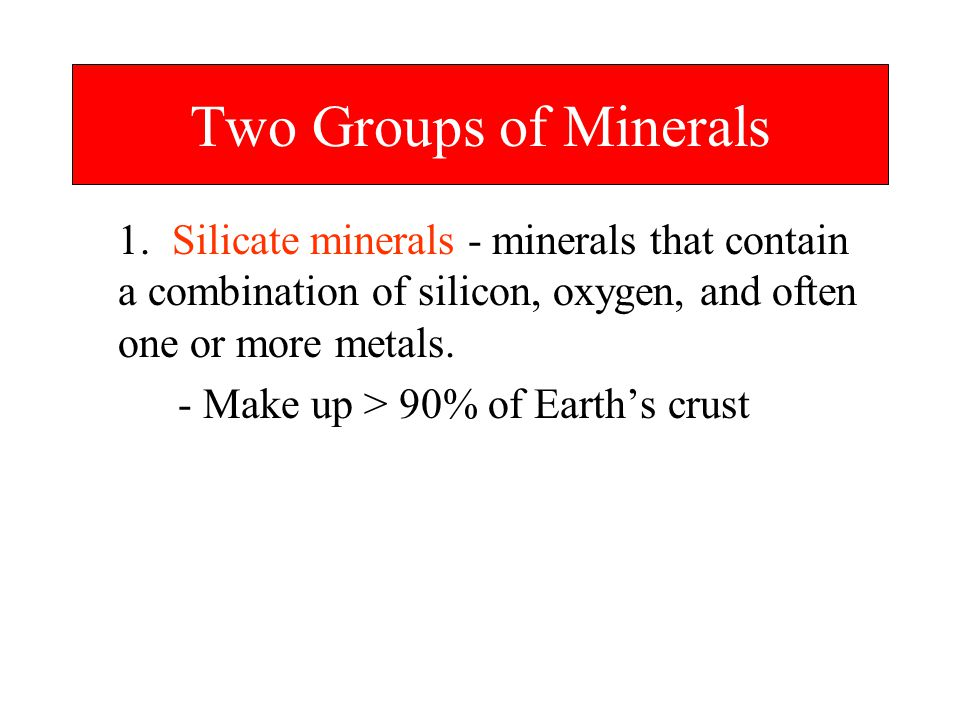 Two Groups of Minerals 1. Silicate minerals - minerals that contain a combination of silicon, oxygen, and often one or more metals.